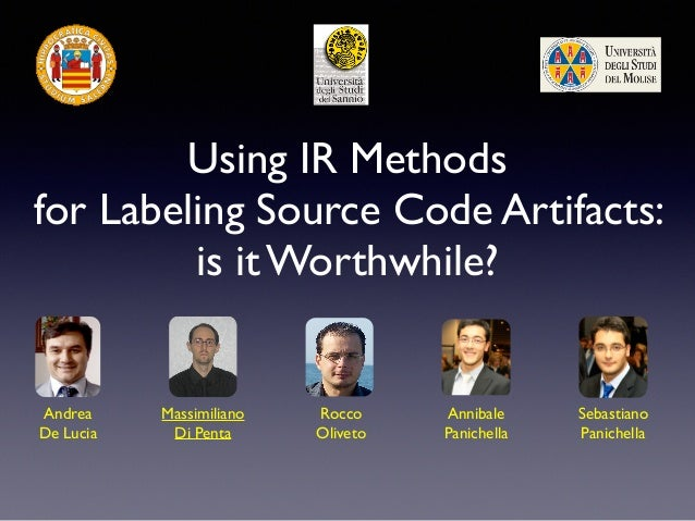 Using IR Methods for Labeling Source Code Artifacts: is it Worthwhile? Andrea De Lucia Massimiliano Di Penta Rocco Oliveto...