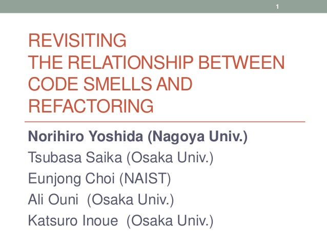 REVISITING THE RELATIONSHIP BETWEEN CODE SMELLS AND REFACTORING Norihiro Yoshida (Nagoya Univ.) Tsubasa Saika (Osaka Univ....