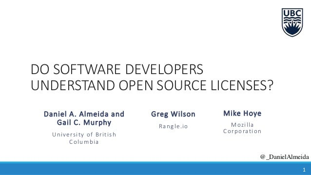 DO SOFTWARE DEVELOPERS UNDERSTAND OPEN SOURCE LICENSES? Daniel A. Almeida and Gail C. Murphy University of British Columbi...