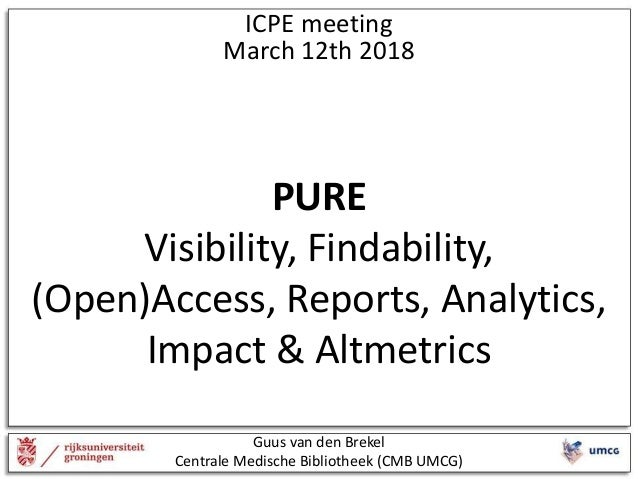 ICPE meeting March 12th 2018 PURE Visibility, Findability, (Open)Access, Reports, Analytics, Impact & Altmetrics Guus van ...