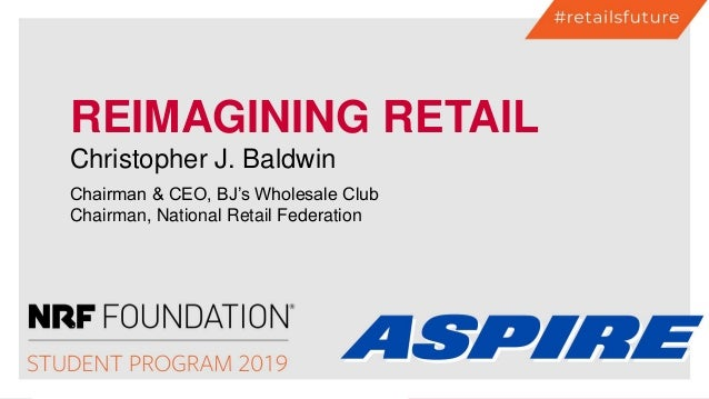 REIMAGINING RETAIL Christopher J. Baldwin Chairman & CEO, BJ's Wholesale Club Chairman, National Retail Federation