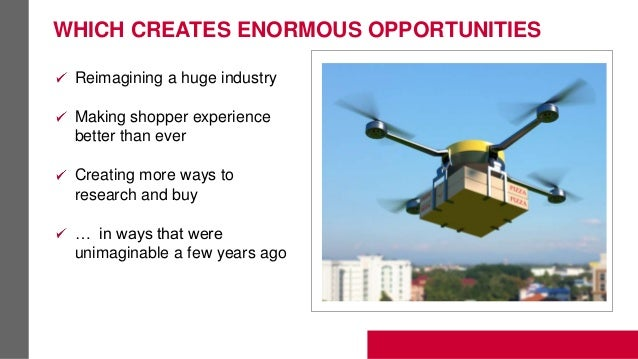 WHICH CREATES ENORMOUS OPPORTUNITIES Reimagining a huge industry Making shopper experience better than ever Creating more ...