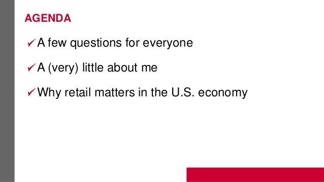 AGENDA A few questions for everyone A (very) little about me Why retail matters in the U.S. economy