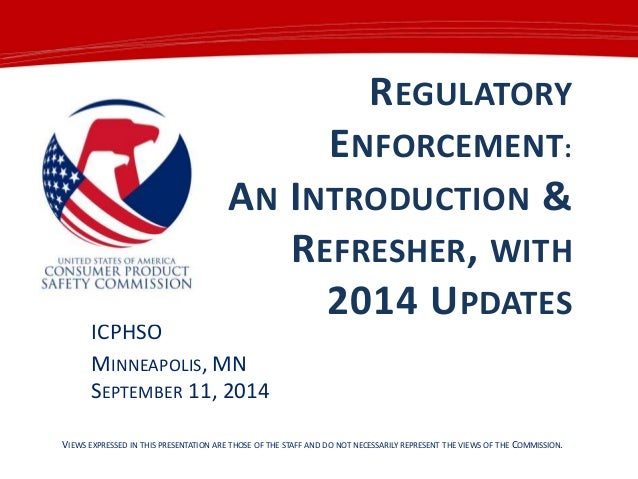 REGULATORY ENFORCEMENT: AN INTRODUCTION & REFRESHER, WITH 2014 UPDATES ICPHSO MINNEAPOLIS, MN SEPTEMBER 11, 2014 VIEWS EXP...