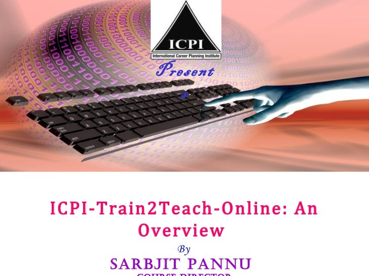 Presents ICPI-Train2Teach-Online: An Overview  By  Sarbjit Pannu   Course Director