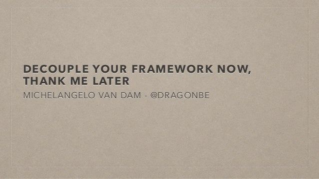 DECOUPLE YOUR FRAMEWORK NOW, THANK ME LATER MICHELANGELO VAN DAM - @DRAGONBE