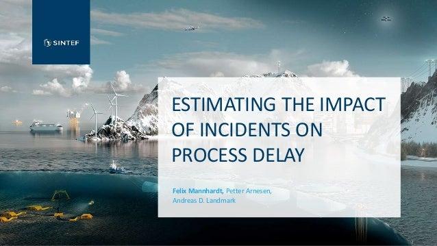 ESTIMATING THE IMPACT OF INCIDENTS ON PROCESS DELAY Felix Mannhardt, Petter Arnesen, Andreas D. Landmark