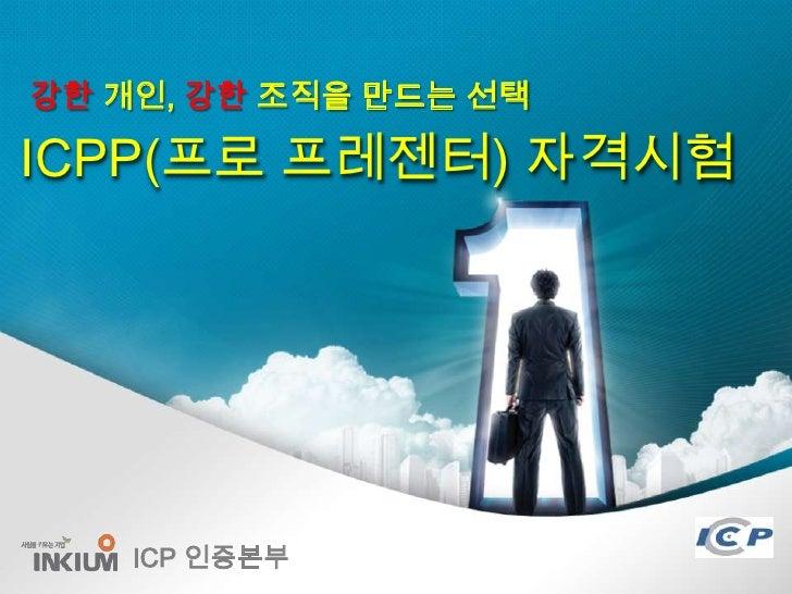 강한 개인, 강한 조직을 만드는 선택ICPP(프로 프레젠터) 자격시험    ICP 인증본부               1/24