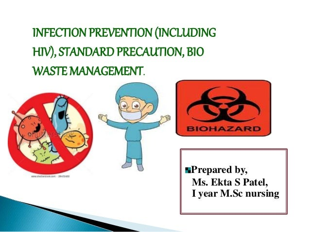 INFECTION PREVENTION (INCLUDING HIV), STANDARD PRECAUTION, BIO WASTE MANAGEMENT. Prepared by, Ms. Ekta S Patel, I year M.S...