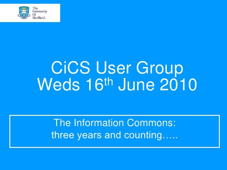CiCS User GroupWeds 16th June 2010<br />The Information Commons:<br />three years and counting…..<br />