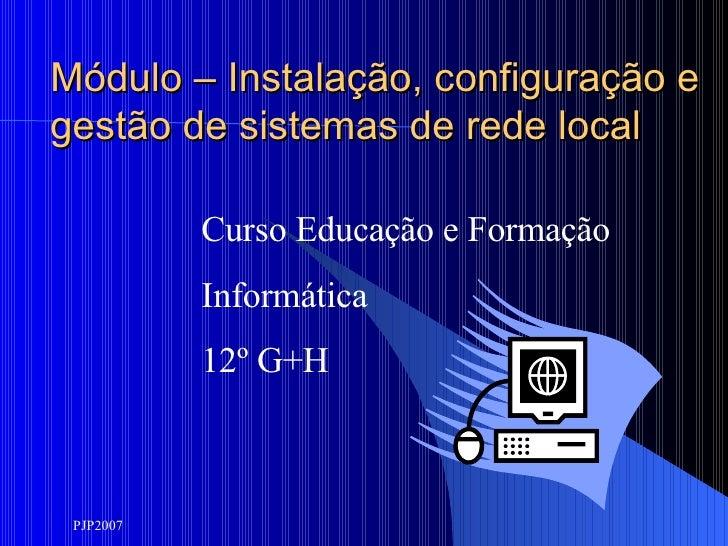 Módulo – Instalação, configuração e gestão de sistemas de rede local Curso Educação e Formação Informática 12º G+H