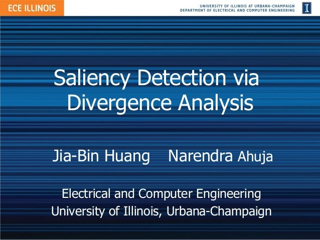 Saliency Detection via Divergence AnalysisJia-Bin Huang        Narendra Ahuja Electrical and Computer EngineeringUniversit...