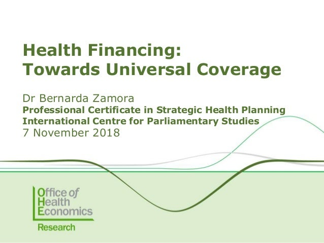 Health Financing: Towards Universal Coverage Dr Bernarda Zamora Professional Certificate in Strategic Health Planning Inte...