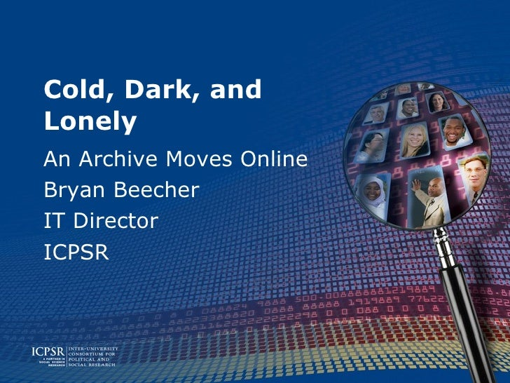 Cold, Dark, and Lonely An Archive Moves Online Bryan Beecher IT Director ICPSR