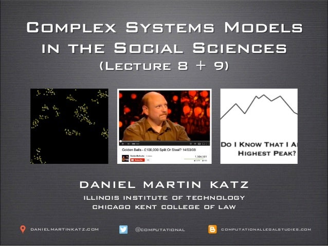 Complex Systems Models in the Social Sciences (Lecture 8 + 9) daniel martin katz illinois institute of technology chicago ...