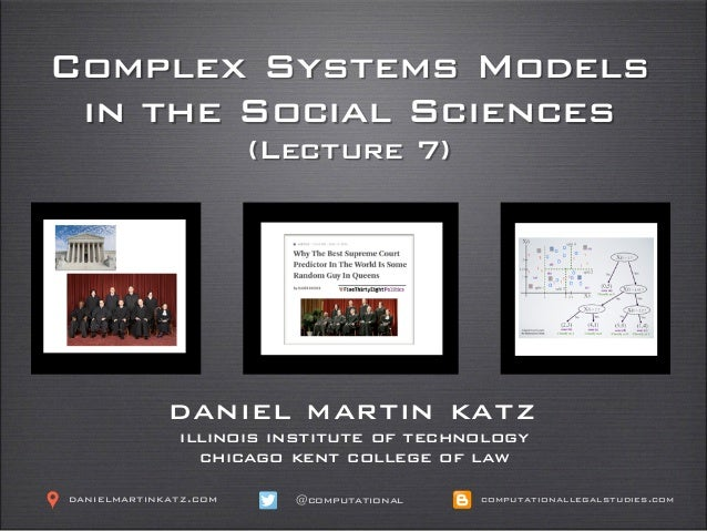 Complex Systems Models in the Social Sciences (Lecture 7) daniel martin katz illinois institute of technology chicago kent...