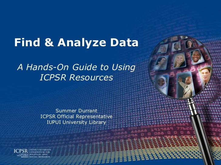 Find & Analyze DataA Hands-On Guide to Using    ICPSR Resources         Summer Durrant    ICPSR Official Representative   ...