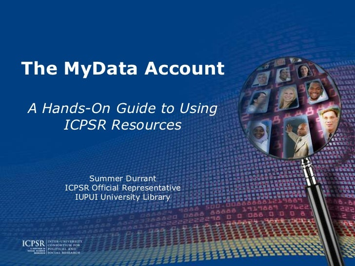 The MyData AccountA Hands-On Guide to Using    ICPSR Resources         Summer Durrant    ICPSR Official Representative    ...