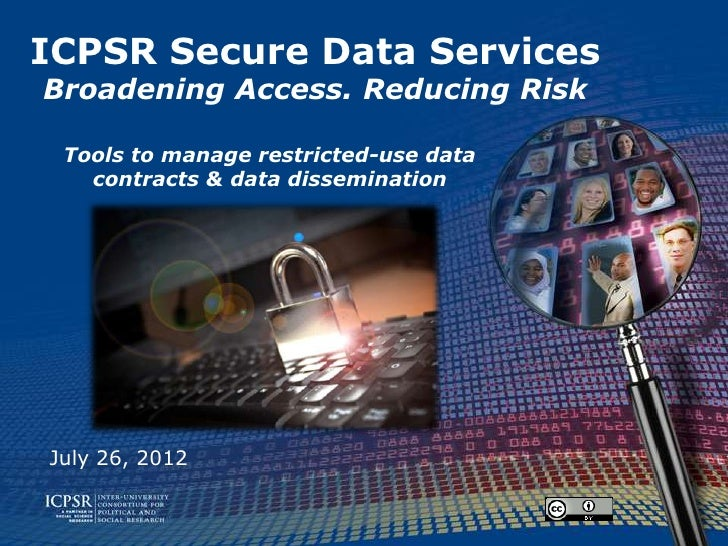 ICPSR Secure Data ServicesBroadening Access. Reducing Risk Tools to manage restricted-use data   contracts & data dissemin...