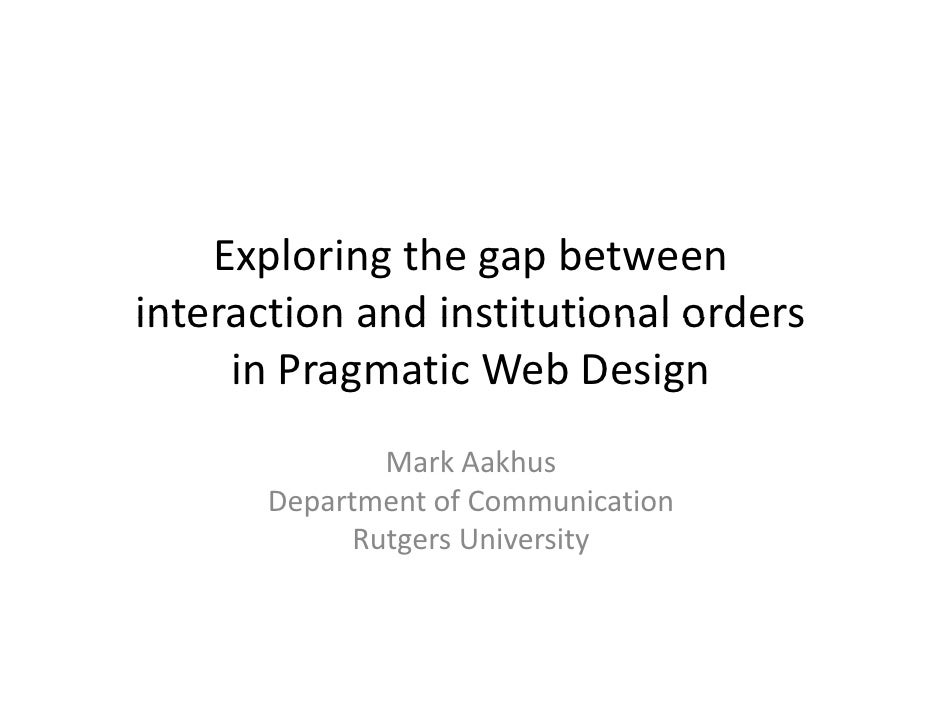 Exploring the gap between interaction and institutional orders      in Pragmatic Web Design                Mark Aakhus    ...