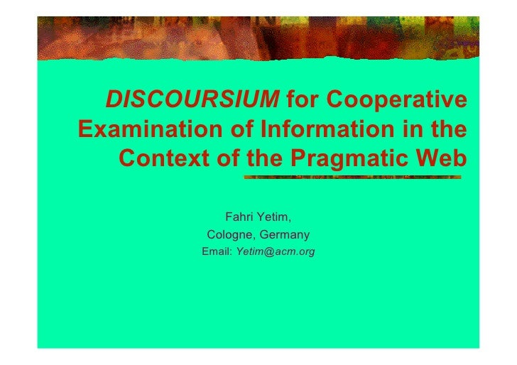 DISCOURSIUM for Cooperative Examination of Information in the    Context of the Pragmatic Web               Fahri Yetim,  ...