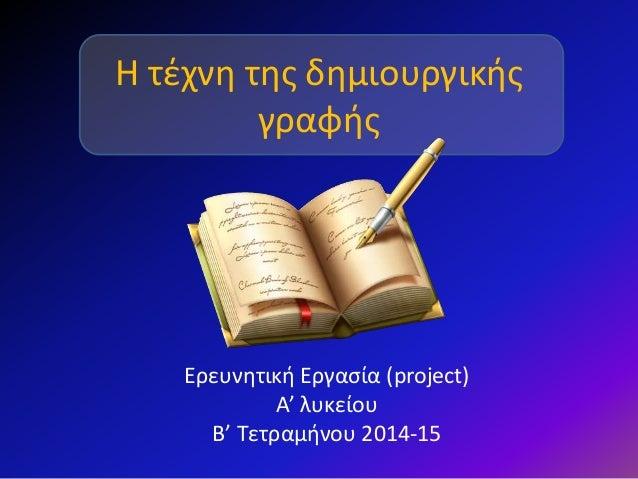 Η τέχνη της δημιουργικής γραφής Ερευνητική Εργασία (project) Α' λυκείου B' Τετραμήνου 2014-15