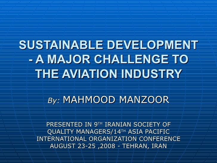 SUSTAINABLE DEVELOPMENT - A MAJOR CHALLENGE TO THE AVIATION INDUSTRY By:  MAHMOOD MANZOOR PRESENTED IN 9 TH  IRANIAN SOCIE...
