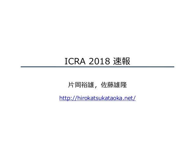 ICRA 2018 速報 ⽚岡裕雄,佐藤雄隆 http://hirokatsukataoka.net/