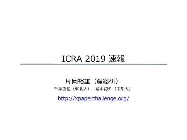ICRA 2019 速報 ⽚岡裕雄(産総研) 千葉直也(東北⼤),荒⽊諒介(中部⼤) http://xpaperchallenge.org/