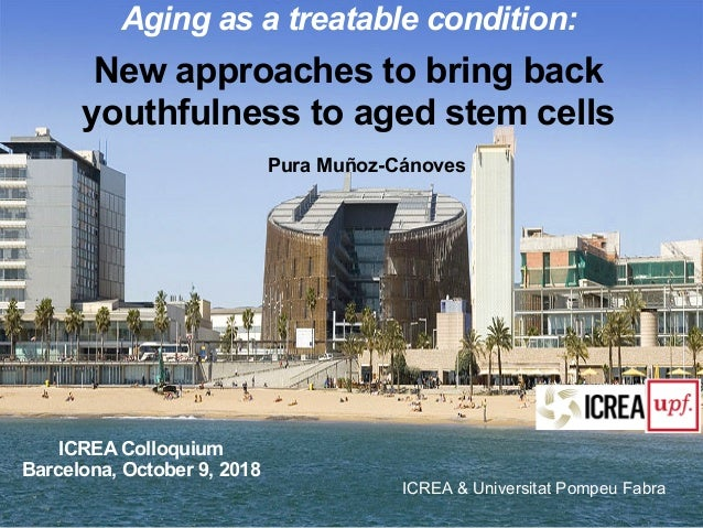 ICREA & Universitat Pompeu Fabra Aging as a treatable condition: New approaches to bring back youthfulness to aged stem ce...