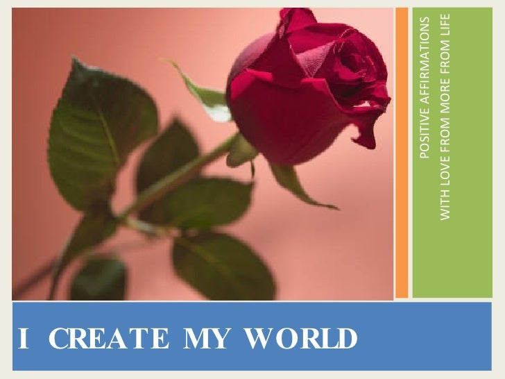 <ul><li>I CREATE MY WORLD </li></ul><ul><li>POSITIVE AFFIRMATIONS  </li></ul><ul><li>WITH LOVE FROM MORE FROM LIFE </li></ul>