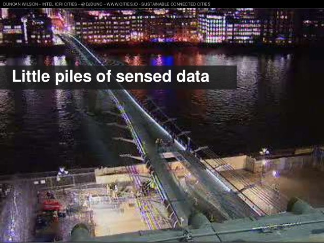 DUNCAN WILSON – INTEL ICRI CITIES – @DJDUNC – WWW.CITIES.IO - SUSTAINABLE CONNECTED CITIES  Little piles of sensed data