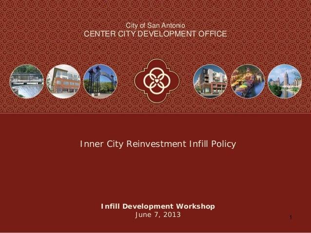 1City of San AntonioCENTER CITY DEVELOPMENT OFFICEInfill Development WorkshopJune 7, 2013Inner City Reinvestment Infill Po...