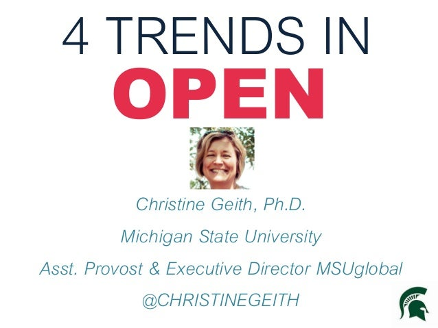 4 TRENDS IN OPEN  Christine Geith, Ph.D. Michigan State University Asst. Provost & Executive Director MSUglobal @CHRISTINE...