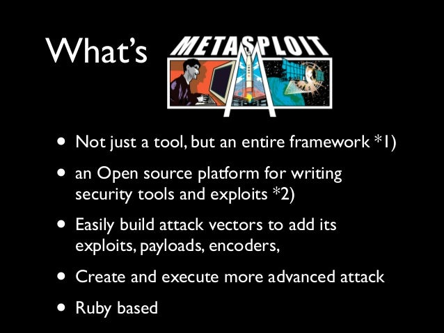 What's • Not just a tool, but an entire framework *1)  • an Open source platform for writing security tools and exploits ...