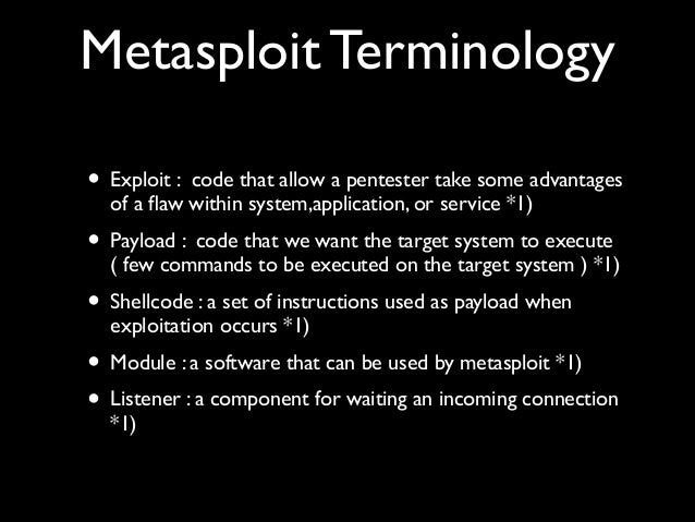 Metasploit Terminology   • Exploit : code that allow a pentester take some advantages of a flaw within system,application,...