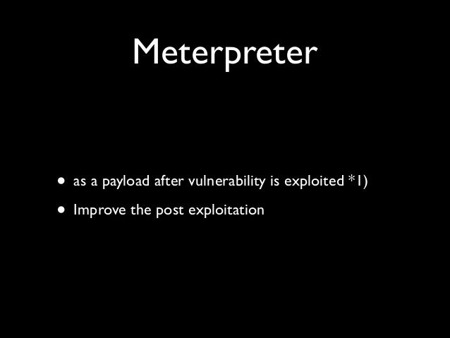 Meterpreter • as a payload after vulnerability is exploited *1)  • Improve the post exploitation