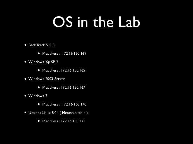 OS in the Lab • BackTrack 5 R 3  • IP address : 172.16.150.169  • Windows Xp SP 2  • IP address : 172.16.150.165  • Wi...
