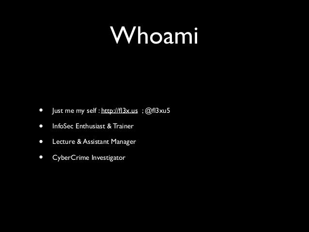 Whoami • Just me my self : http://fl3x.us ; @fl3xu5  • InfoSec Enthusiast & Trainer  • Lecture & Assistant Manager  • Cyb...