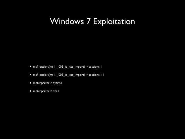 Windows 7 Exploitation • msf exploit(ms11_003_ie_css_import) > sessions -l  • msf exploit(ms11_003_ie_css_import) > sessi...