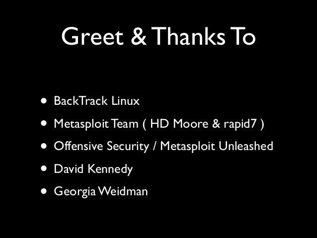 Greet & Thanks To • BackTrack Linux  • Metasploit Team ( HD Moore & rapid7 )  • Offensive Security / Metasploit Unleashe...