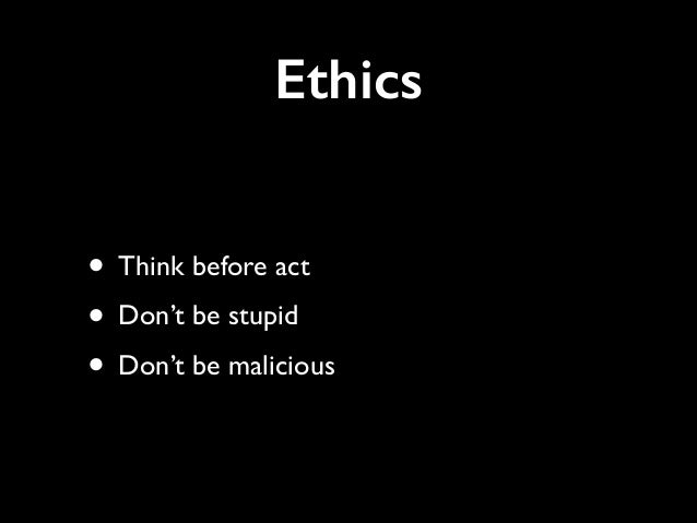 Ethics • Think before act   • Don't be stupid   • Don't be malicious