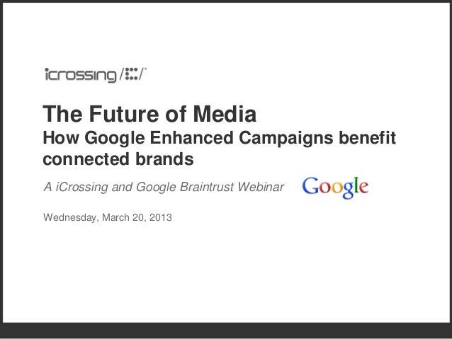 The Future of MediaHow Google Enhanced Campaigns benefitconnected brandsA iCrossing and Google Braintrust WebinarWednesday...