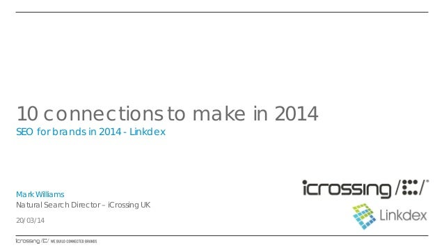 10 connections to make in 2014 SEO for brands in 2014 - Linkdex Mark Williams Natural Search Director – iCrossing UK 20/03...