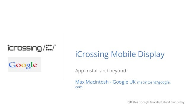 INTERNAL: Google Confidential and Proprietary iCrossing Mobile Display App-Install and beyond Max Macintosh - Google UK ma...