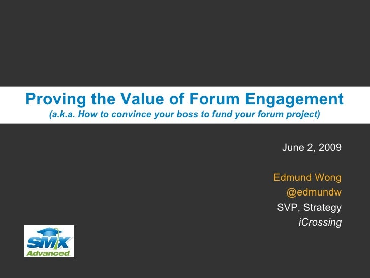 June 2, 2009 Edmund Wong @edmundw SVP, Strategy iCrossing Proving the Value of Forum Engagement (a.k.a. How to convince yo...