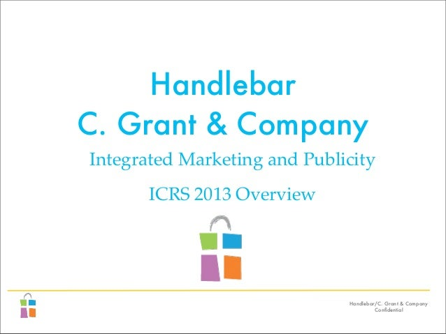 Handlebar/C. Grant & Company Confidential Handlebar C. Grant & Company Integrated Marketing and Publicity ICRS 2013 Overview
