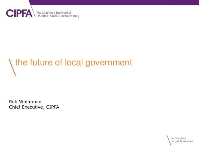 the future of local government Rob Whiteman Chief Executive, CIPFA