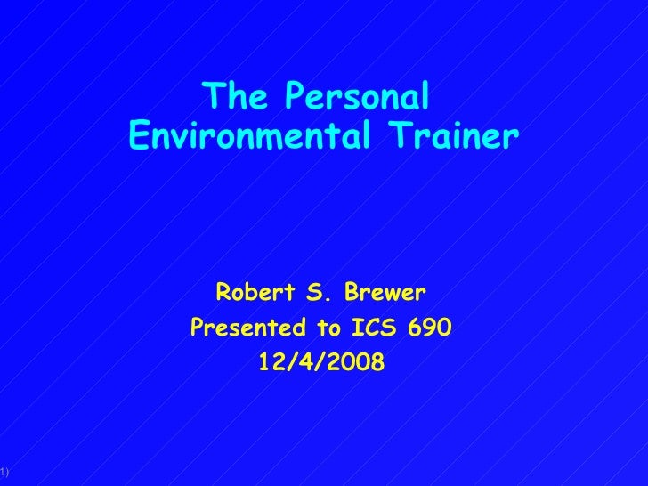 The Personal  Environmental Trainer Robert S. Brewer Presented to ICS 690 12/4/2008